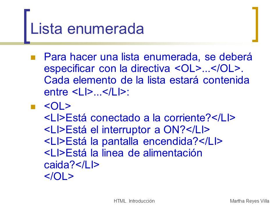 HTML. IntroducciónMartha Reyes Villa Lista enumerada Para hacer una lista enumerada, se deberá especificar con la directiva.... Cada elemento de la li