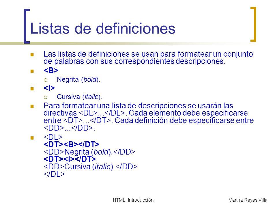 HTML. IntroducciónMartha Reyes Villa Listas de definiciones Las listas de definiciones se usan para formatear un conjunto de palabras con sus correspo
