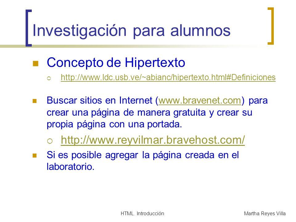 HTML. IntroducciónMartha Reyes Villa Investigación para alumnos Concepto de Hipertexto http://www.ldc.usb.ve/~abianc/hipertexto.html#Definiciones Busc