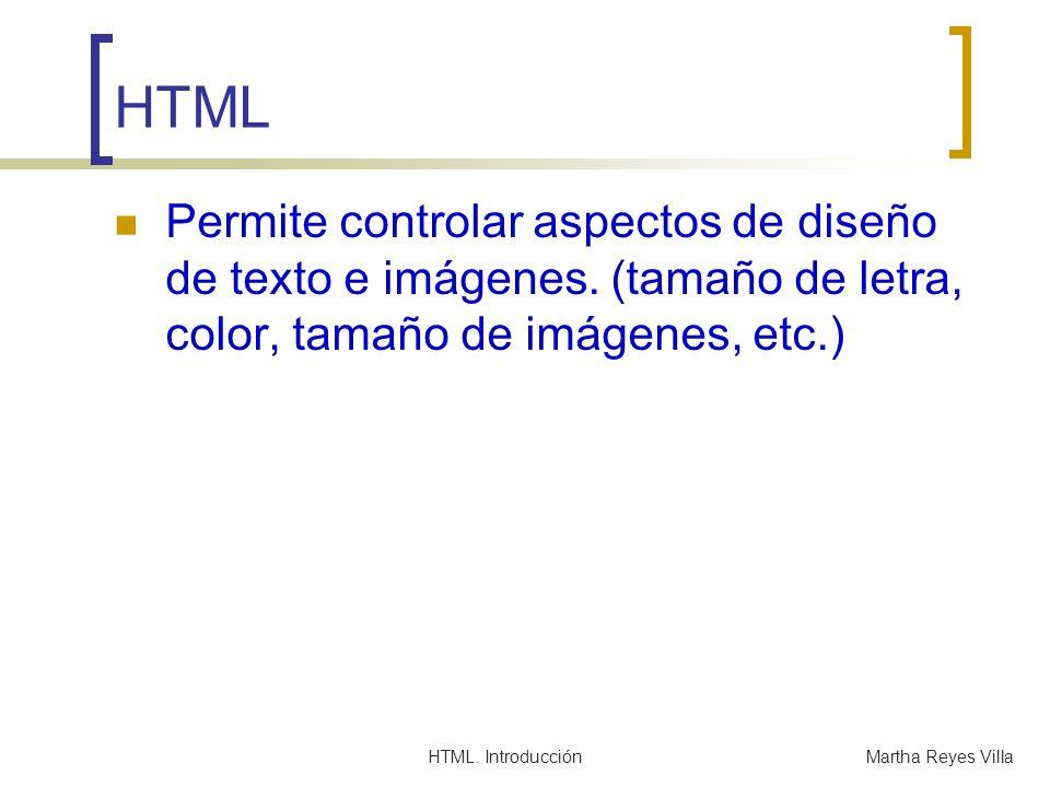 HTML. IntroducciónMartha Reyes Villa HTML Permite controlar aspectos de diseño de texto e imágenes. (tamaño de letra, color, tamaño de imágenes, etc.)