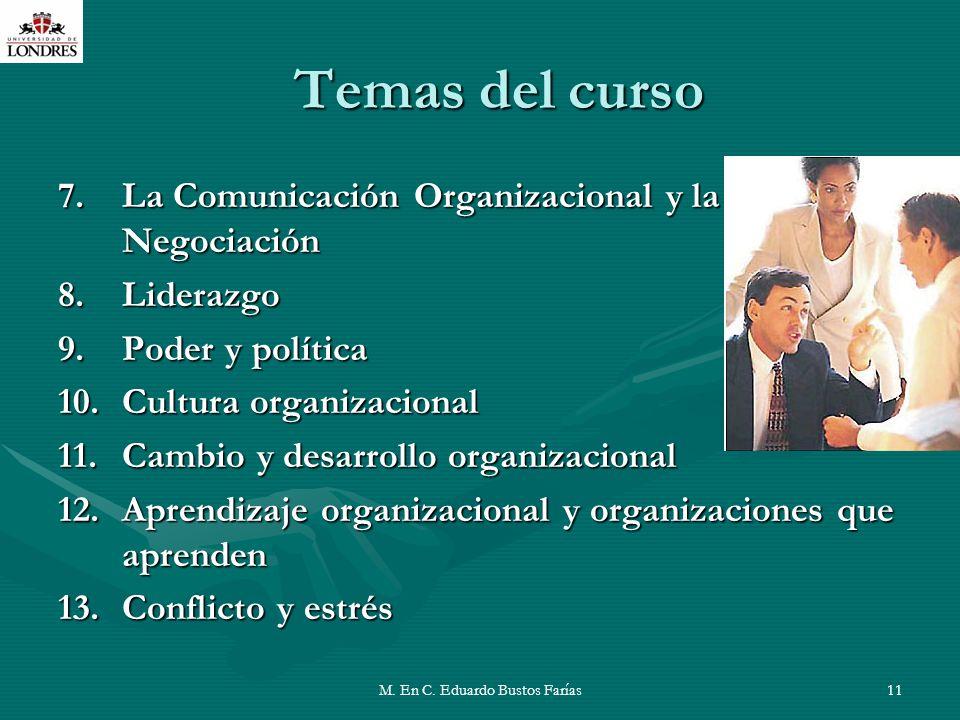 M. En C. Eduardo Bustos Farías11 Temas del curso 7.La Comunicación Organizacional y la Negociación 8.Liderazgo 9.Poder y política 10.Cultura organizac