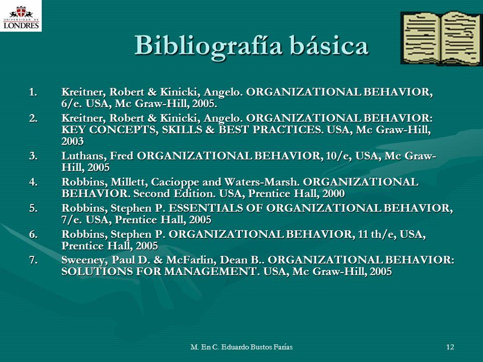 M. En C. Eduardo Bustos Farías12 Bibliografía básica 1.Kreitner, Robert & Kinicki, Angelo. ORGANIZATIONAL BEHAVIOR, 6/e. USA, Mc Graw-Hill, 2005. 2.Kr