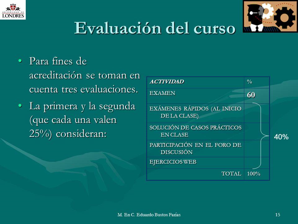 M. En C. Eduardo Bustos Farías15 Evaluación del curso Para fines de acreditación se toman en cuenta tres evaluaciones.Para fines de acreditación se to