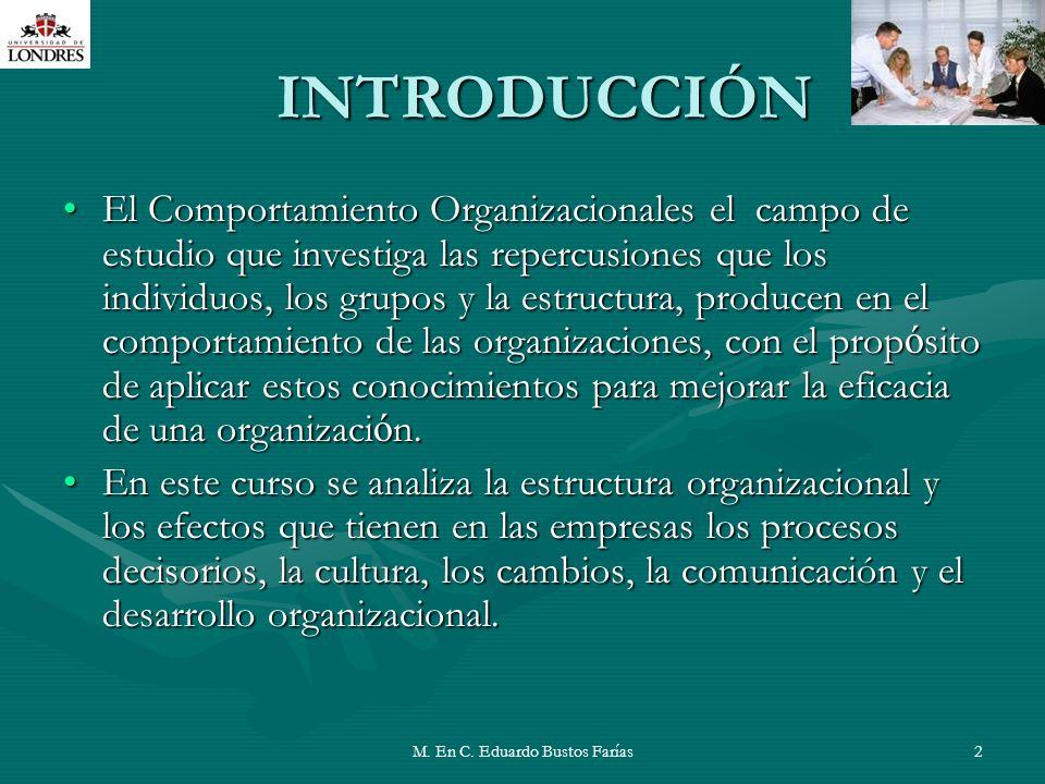 M. En C. Eduardo Bustos Farías2 INTRODUCCIÓN El Comportamiento Organizacionales el campo de estudio que investiga las repercusiones que los individuos