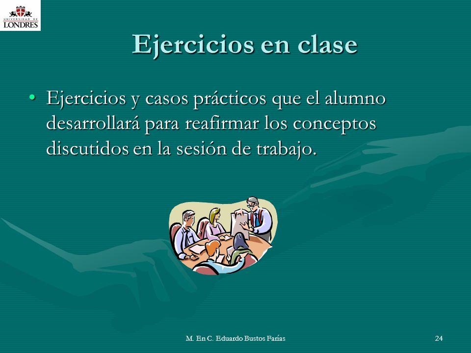 M. En C. Eduardo Bustos Farías24 Ejercicios en clase Ejercicios y casos prácticos que el alumno desarrollará para reafirmar los conceptos discutidos e