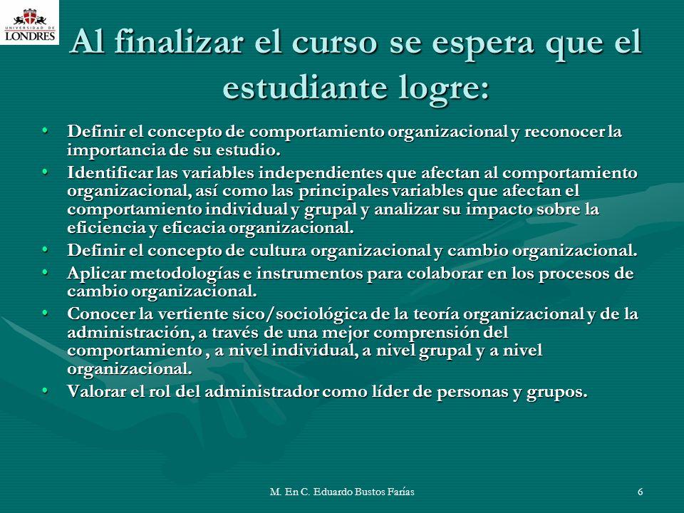M. En C. Eduardo Bustos Farías6 Al finalizar el curso se espera que el estudiante logre: Definir el concepto de comportamiento organizacional y recono