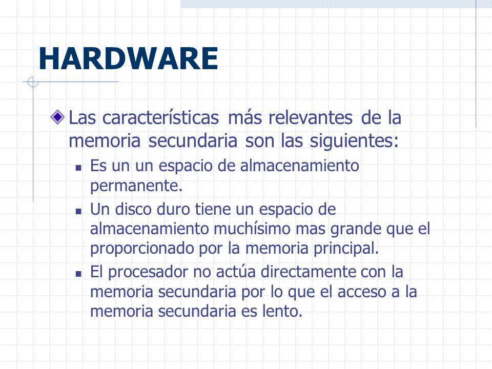 HARDWARE Las características más relevantes de la memoria secundaria son las siguientes: Es un un espacio de almacenamiento permanente.