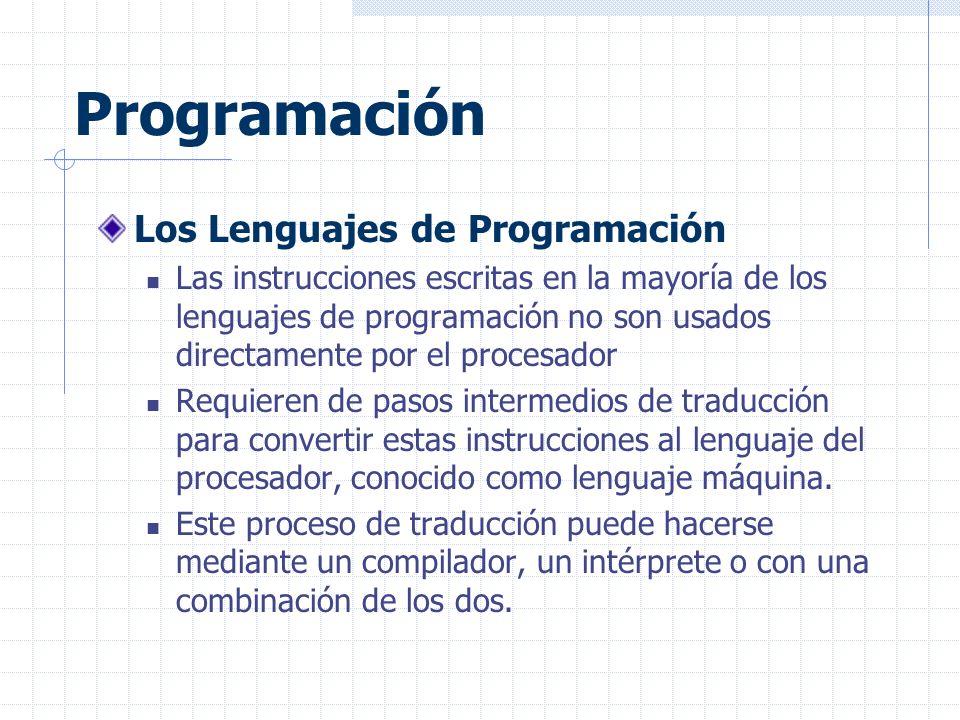 Programación Los Lenguajes de Programación Las instrucciones escritas en la mayoría de los lenguajes de programación no son usados directamente por el procesador Requieren de pasos intermedios de traducción para convertir estas instrucciones al lenguaje del procesador, conocido como lenguaje máquina.