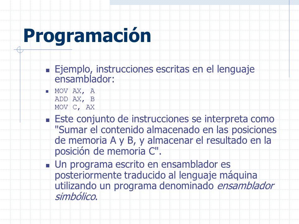 Programación Ejemplo, instrucciones escritas en el lenguaje ensamblador: MOV AX, A ADD AX, B MOV C, AX Este conjunto de instrucciones se interpreta como Sumar el contenido almacenado en las posiciones de memoria A y B, y almacenar el resultado en la posición de memoria C .