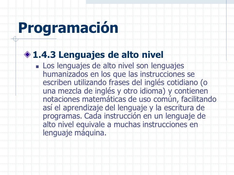 Programación 1.4.3 Lenguajes de alto nivel Los lenguajes de alto nivel son lenguajes humanizados en los que las instrucciones se escriben utilizando frases del inglés cotidiano (o una mezcla de inglés y otro idioma) y contienen notaciones matemáticas de uso común, facilitando así el aprendizaje del lenguaje y la escritura de programas.