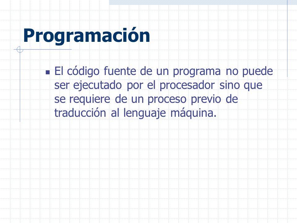 Programación El código fuente de un programa no puede ser ejecutado por el procesador sino que se requiere de un proceso previo de traducción al lenguaje máquina.