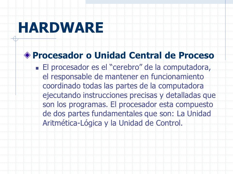 HARDWARE Procesador o Unidad Central de Proceso El procesador es el cerebro de la computadora, el responsable de mantener en funcionamiento coordinado todas las partes de la computadora ejecutando instrucciones precisas y detalladas que son los programas.