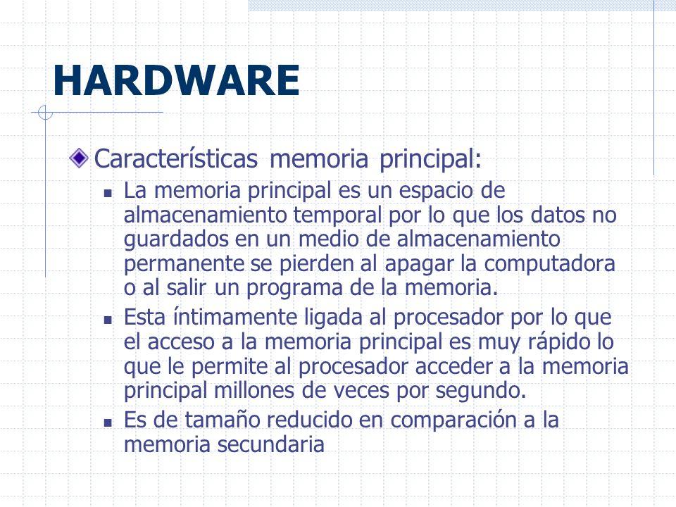 HARDWARE Características memoria principal: La memoria principal es un espacio de almacenamiento temporal por lo que los datos no guardados en un medio de almacenamiento permanente se pierden al apagar la computadora o al salir un programa de la memoria.