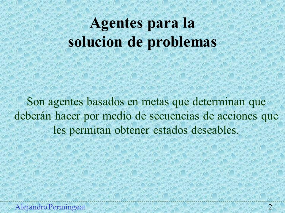 Agentes para la solucion de problemas Pasos para la solución de problemas: 1.Formulación de metas: se etablece el objetivo 2.Formulación del problema: se decide que acciones y estados habran de conciderarse.