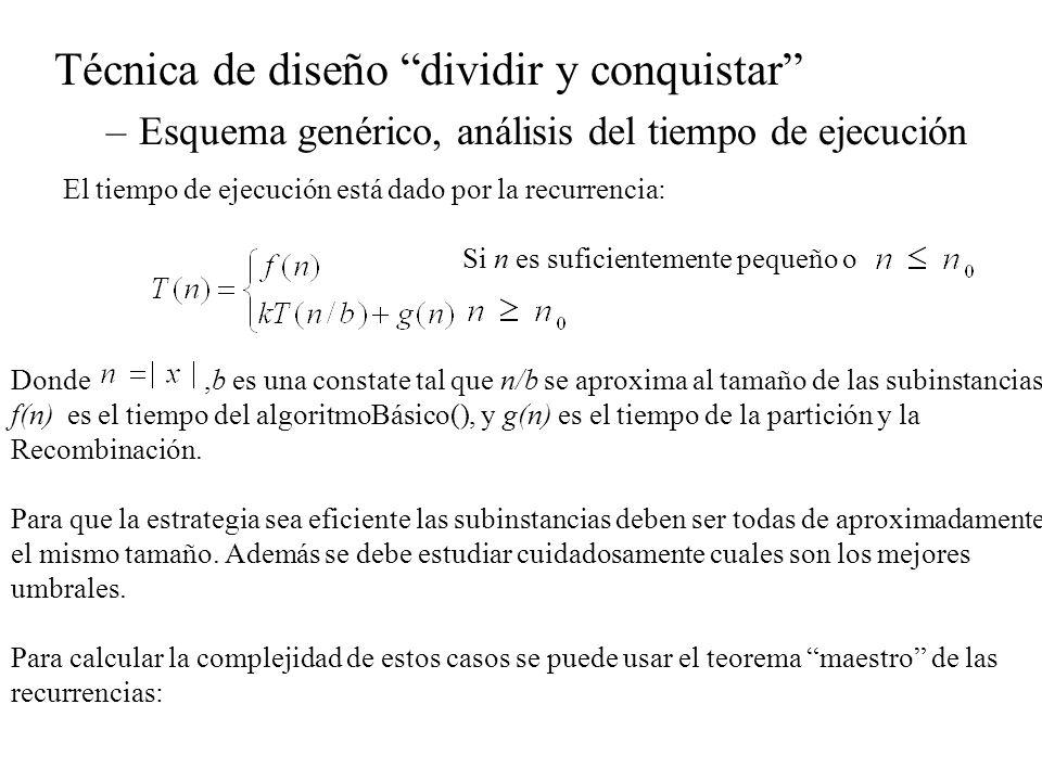 Técnica de diseño dividir y conquistar –Esquema genérico, análisis del tiempo de ejecución Teorema: sean a>=1, b > 1 constantes, f(n) una función y T(n) una recurrencia definida sobre sobre los los enteros no negativos de la forma donde n/b puede considerarse una división entera.