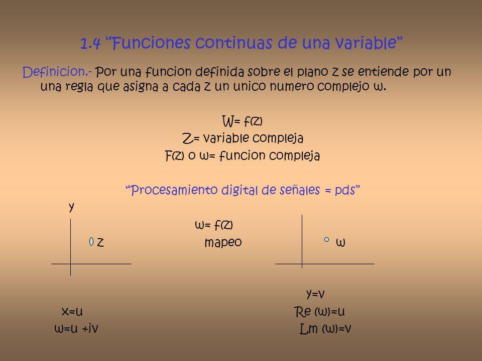 1.4 Funciones continuas de una variable Definicion.- Por una funcion definida sobre el plano z se entiende por un una regla que asigna a cada z un uni
