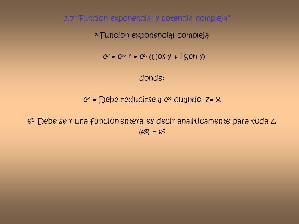 1.7 Funcion exponencial y potencia compleja * Funcion exponencial compleja e z = e x+iy = e x (Cos y + i Sen y) donde: e z = Debe reducirse a e x cuan