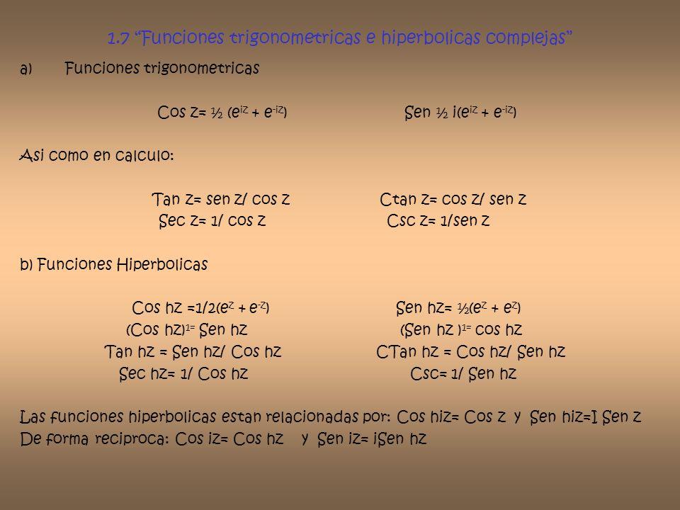 1.7 Funciones trigonometricas e hiperbolicas complejas a)Funciones trigonometricas Cos z= ½ (e iz + e -iz ) Sen ½ i(e iz + e -iz ) Asi como en calculo