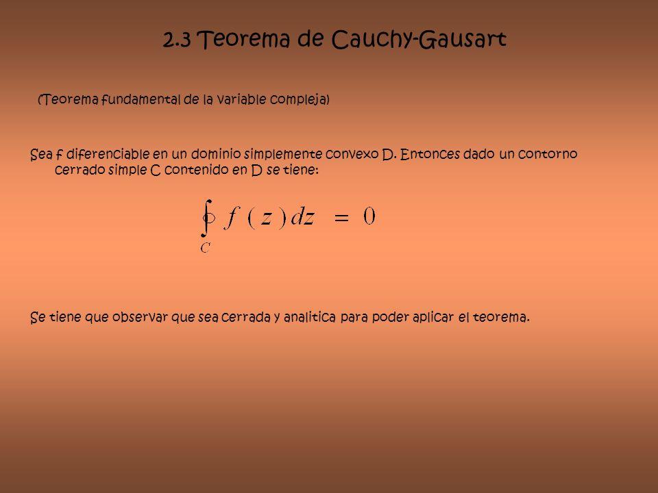 2.3 Teorema de Cauchy-Gausart (Teorema fundamental de la variable compleja) Sea f diferenciable en un dominio simplemente convexo D. Entonces dado un