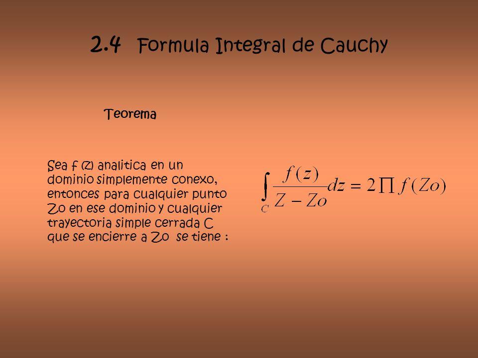 2.4 Formula Integral de Cauchy Teorema Sea f (z) analitica en un dominio simplemente conexo, entonces para cualquier punto Zo en ese dominio y cualqui