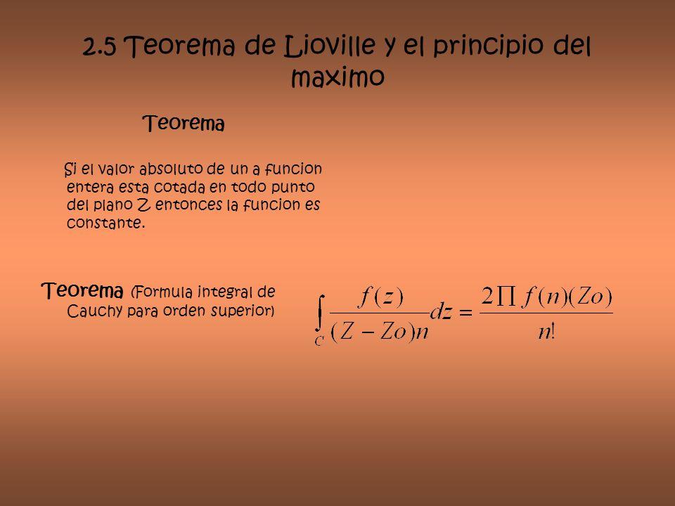 2.5 Teorema de Lioville y el principio del maximo Teorema Si el valor absoluto de un a funcion entera esta cotada en todo punto del plano Z entonces l