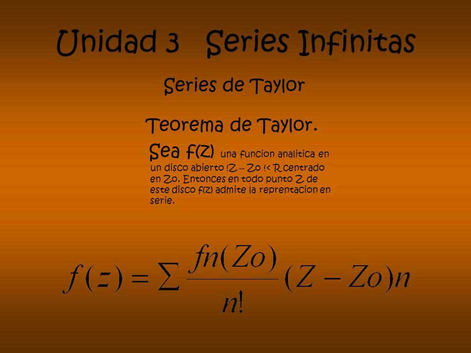 Unidad 3 Series Infinitas Series de Taylor Teorema de Taylor. Sea f(z) una funcion analitica en un disco abierto !Z – Zo !< R centrado en Zo. Entonces