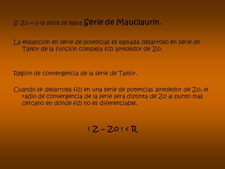 Si Zo = 0 la serie se llama Serie de Mauclaurin. La expancion en serie de potencias es llamada desarrollo en serie de Taylor de la funcion compleja f(