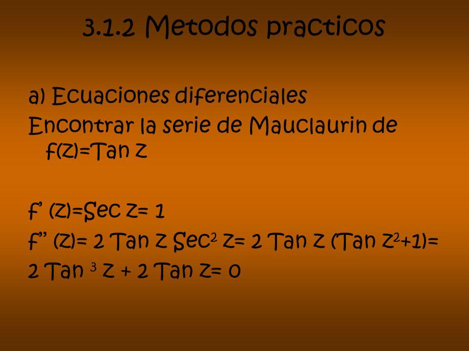 3.1.2 Metodos practicos a) Ecuaciones diferenciales Encontrar la serie de Mauclaurin de f(z)=Tan z f (z)=Sec z= 1 f (z)= 2 Tan z Sec 2 z= 2 Tan z (Tan