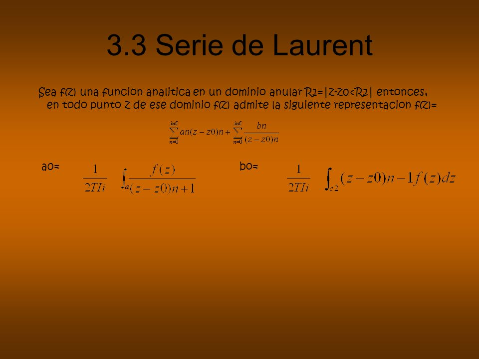 3.3 Serie de Laurent Sea f(z) una funcion analitica en un dominio anular R1=|z-z0<R2| entonces, en todo punto z de ese dominio f(z) admite la siguient