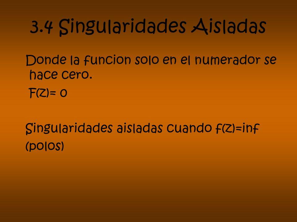 3.4 Singularidades Aisladas Donde la funcion solo en el numerador se hace cero. F(z)= 0 Singularidades aisladas cuando f(z)=inf (polos)