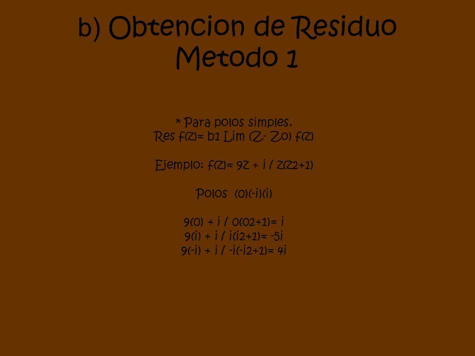 * Para polos simples. Res f(z)= b1 Lim (Z- Zo) f(z) Ejemplo: f(z)= 9z + i / z(z2+1) Polos (0)(-i)(i) 9(0) + i / 0(02+1)= i 9(i) + i / i(i2+1)= -5i 9(-