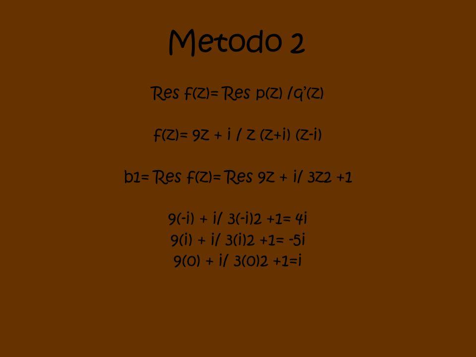 Metodo 2 Res f(z)= Res p(z) /q(z) f(z)= 9z + i / z (z+i) (z-i) b1= Res f(z)= Res 9z + i/ 3z2 +1 9(-i) + i/ 3(-i)2 +1= 4i 9(i) + i/ 3(i)2 +1= -5i 9(0)