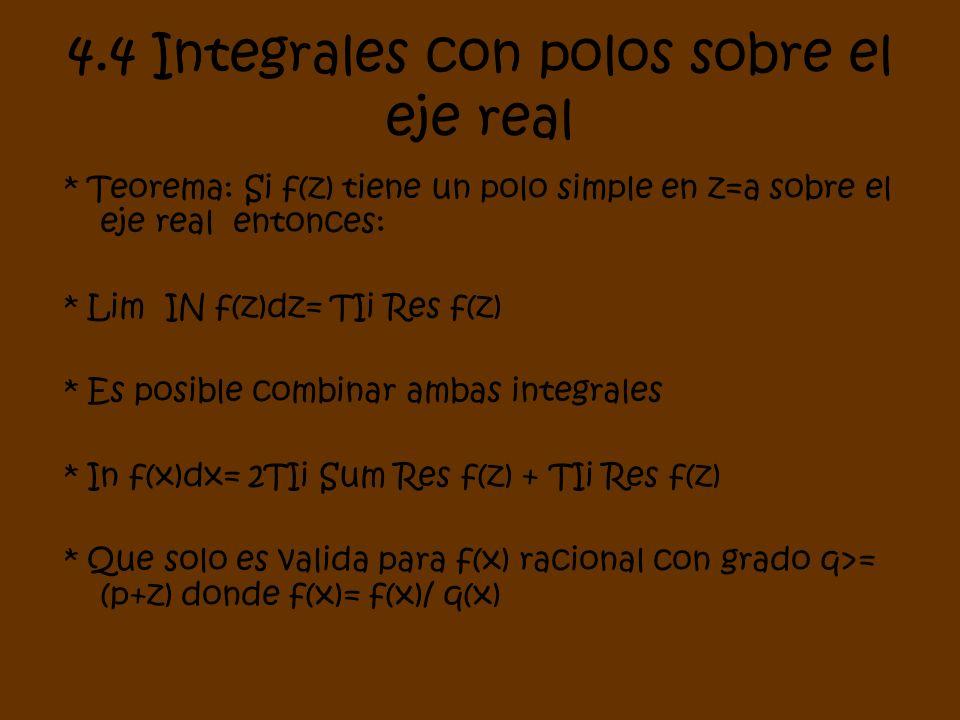 4.4 Integrales con polos sobre el eje real * Teorema: Si f(z) tiene un polo simple en z=a sobre el eje real entonces: * Lim IN f(z)dz= TIi Res f(z) *