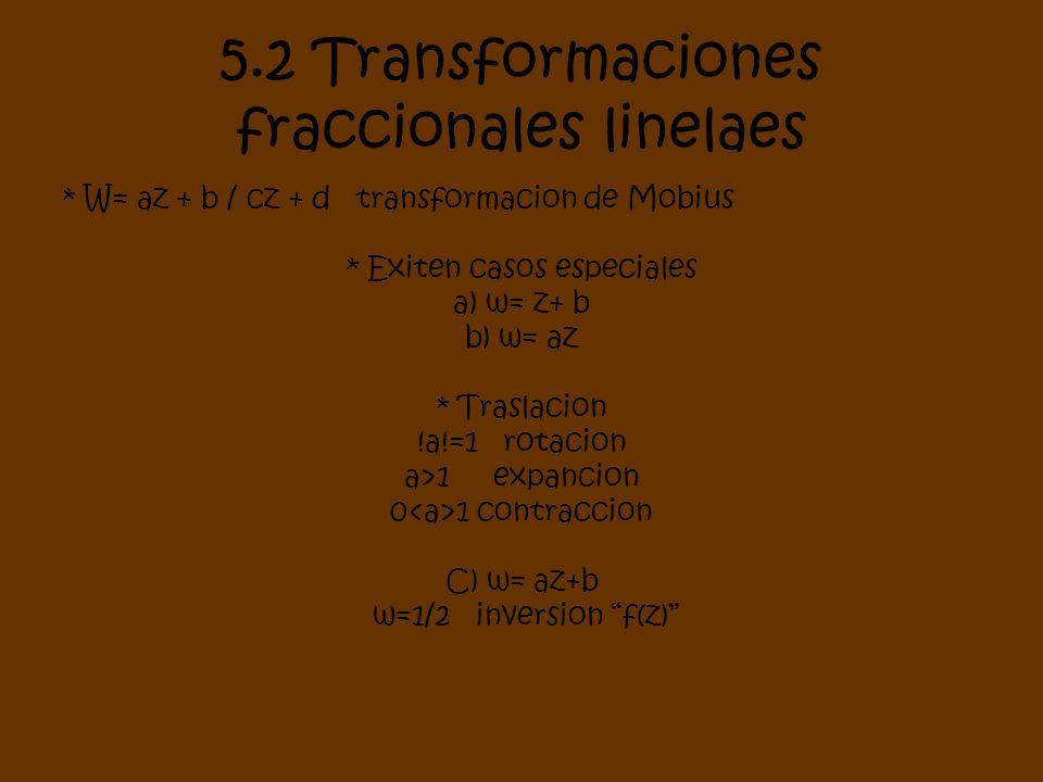 5.2 Transformaciones fraccionales linelaes * W= az + b / cz + d transformacion de Mobius * Exiten casos especiales a) w= z+ b b) w= az * Traslacion !a