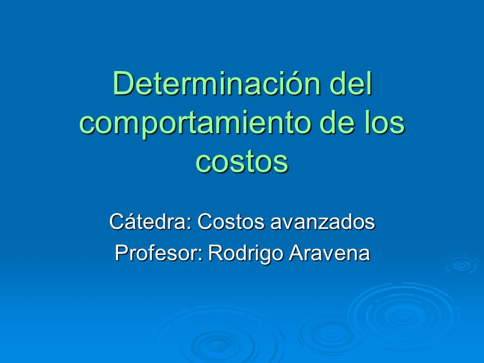 Determinación del comportamiento de los costos Cátedra: Costos avanzados Profesor: Rodrigo Aravena