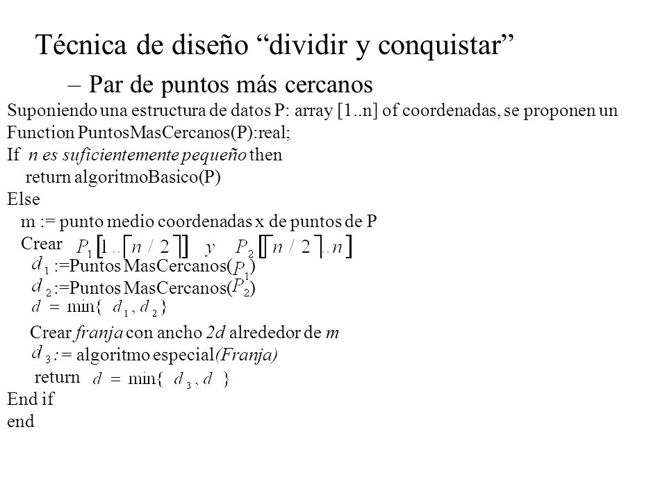 Técnica de diseño dividir y conquistar –Par de puntos más cercanos Suponiendo una estructura de datos P: array [1..n] of coordenadas, se proponen un F