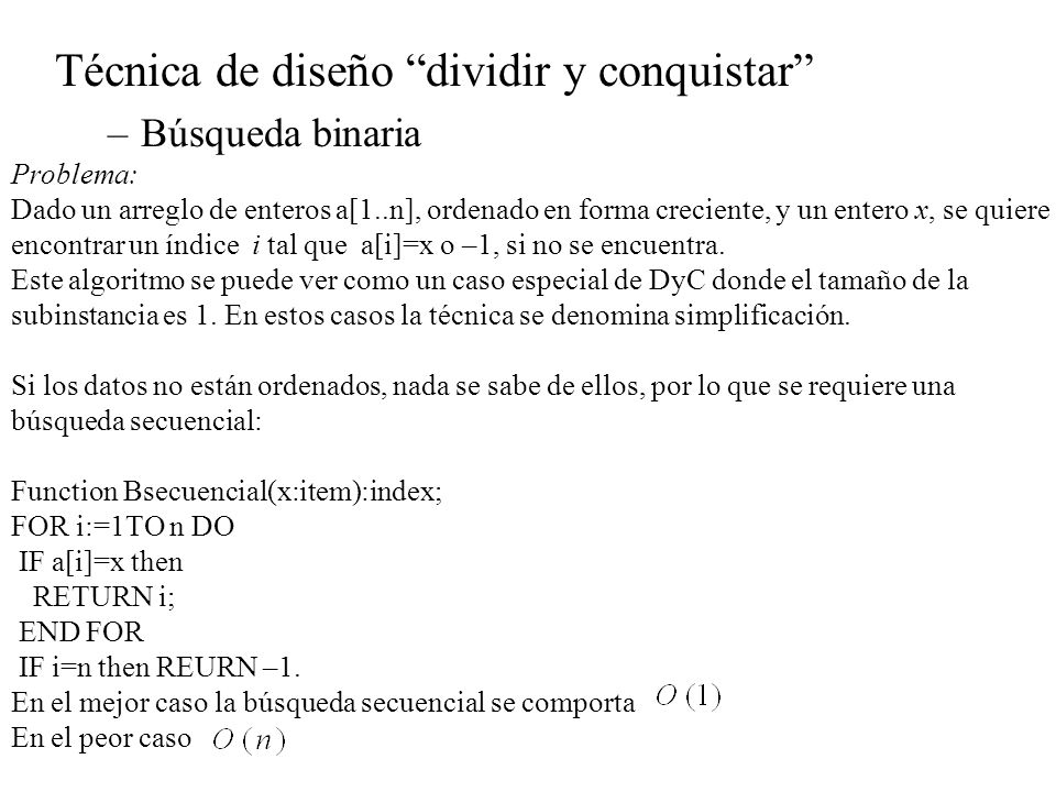 Técnica de diseño dividir y conquistar –Búsqueda binaria Problema: Dado un arreglo de enteros a[1..n], ordenado en forma creciente, y un entero x, se
