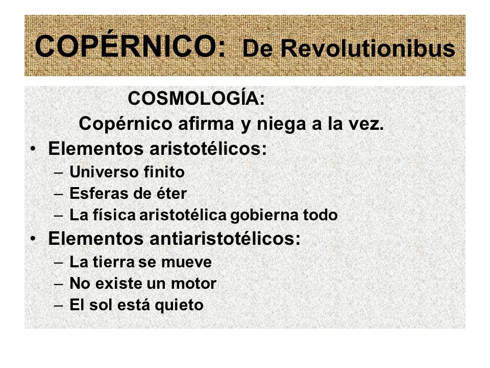 COPÉRNICO: De Revolutionibus COSMOLOGÍA: Copérnico afirma y niega a la vez. Elementos aristotélicos: –Universo finito –Esferas de éter –La física aris