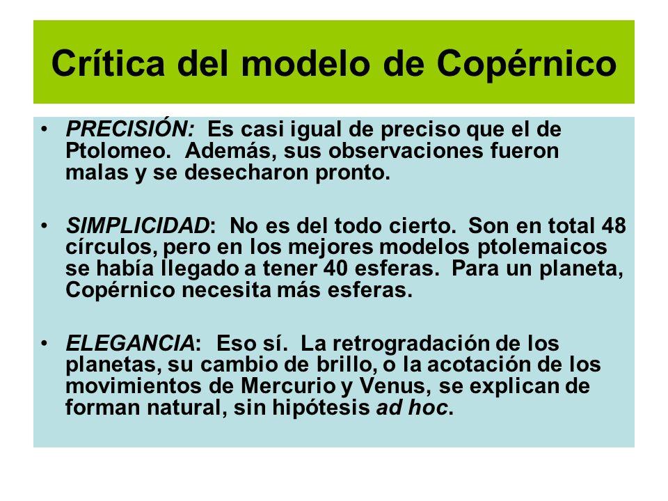 Crítica del modelo de Copérnico PRECISIÓN: Es casi igual de preciso que el de Ptolomeo. Además, sus observaciones fueron malas y se desecharon pronto.
