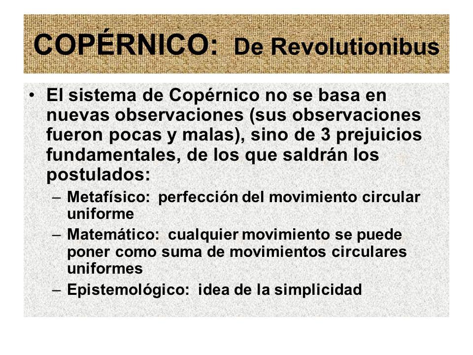 COPÉRNICO: De Revolutionibus El sistema de Copérnico no se basa en nuevas observaciones (sus observaciones fueron pocas y malas), sino de 3 prejuicios