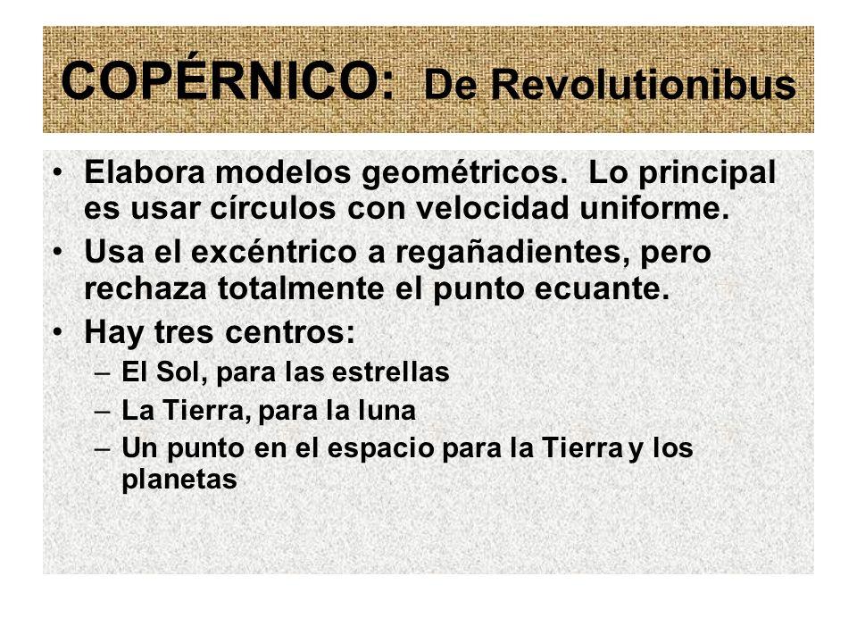 COPÉRNICO: De Revolutionibus Elabora modelos geométricos. Lo principal es usar círculos con velocidad uniforme. Usa el excéntrico a regañadientes, per