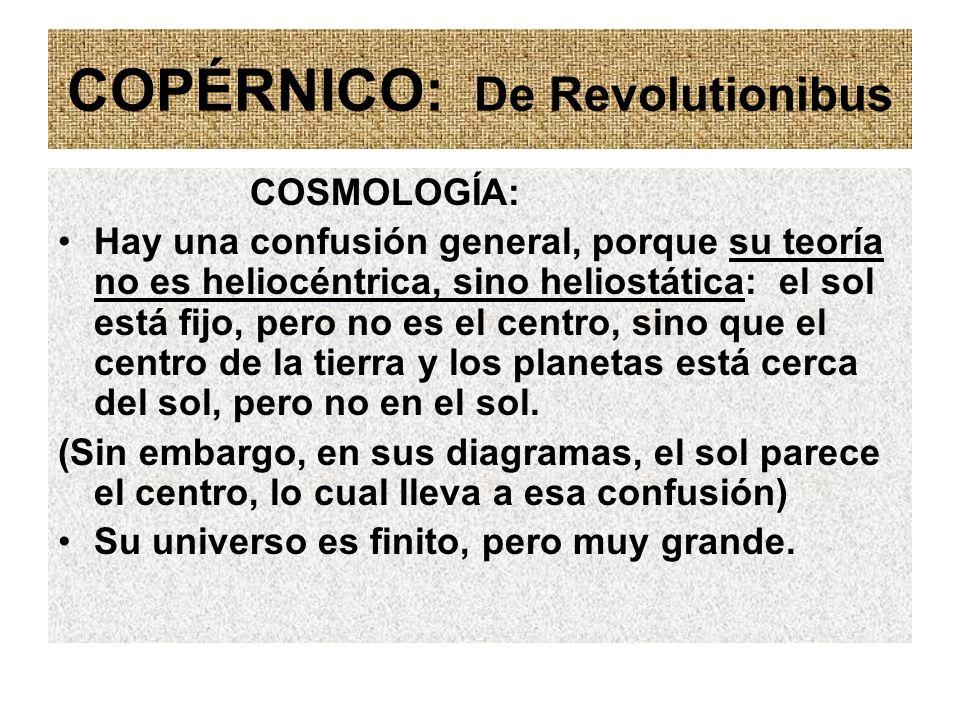 COPÉRNICO: De Revolutionibus COSMOLOGÍA: Hay una confusión general, porque su teoría no es heliocéntrica, sino heliostática: el sol está fijo, pero no