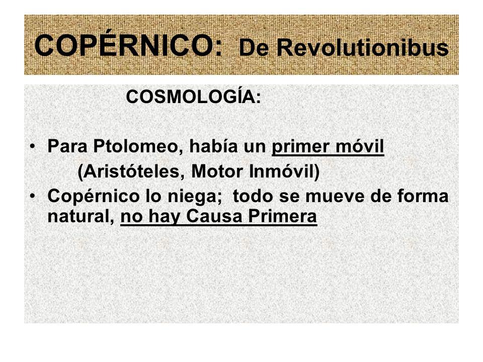 COPÉRNICO: De Revolutionibus COSMOLOGÍA: Para Ptolomeo, había un primer móvil (Aristóteles, Motor Inmóvil) Copérnico lo niega; todo se mueve de forma