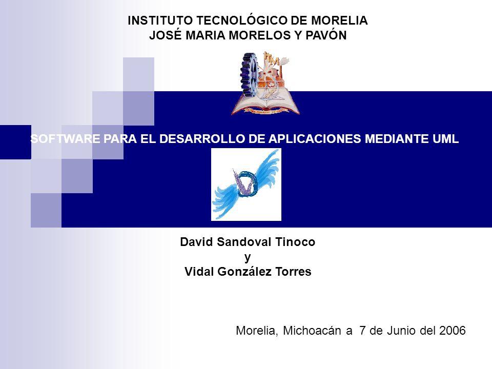 INSTITUTO TECNOLÓGICO DE MORELIA JOSÉ MARIA MORELOS Y PAVÓN SOFTWARE PARA EL DESARROLLO DE APLICACIONES MEDIANTE UML David Sandoval Tinoco y Vidal Gon