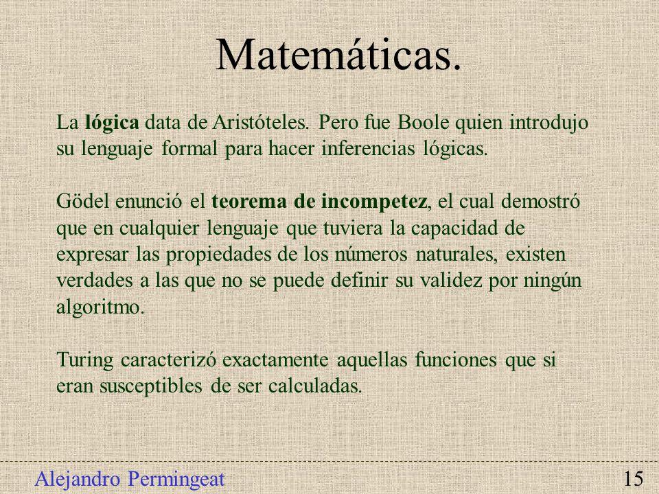 Alejandro Permingeat 15 Matemáticas. La lógica data de Aristóteles. Pero fue Boole quien introdujo su lenguaje formal para hacer inferencias lógicas.