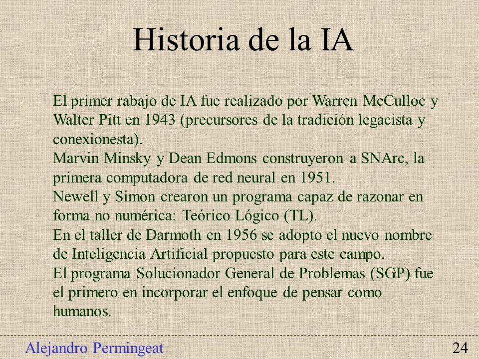 Alejandro Permingeat 24 Historia de la IA El primer rabajo de IA fue realizado por Warren McCulloc y Walter Pitt en 1943 (precursores de la tradición