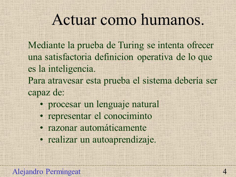 Alejandro Permingeat 4 Actuar como humanos. Mediante la prueba de Turing se intenta ofrecer una satisfactoria definicion operativa de lo que es la int