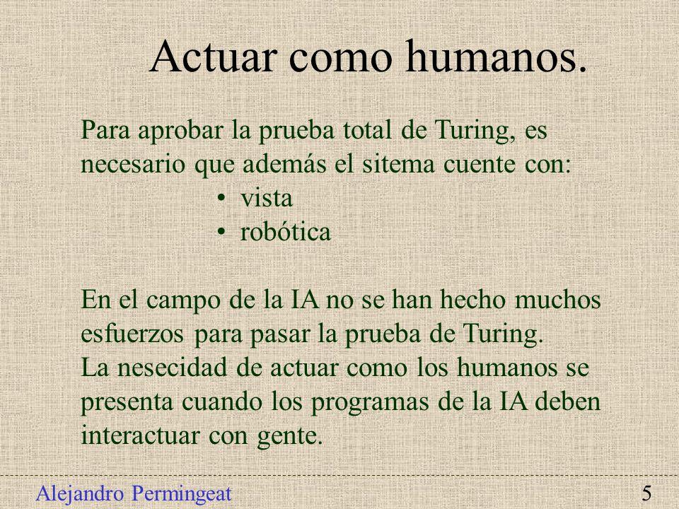 Alejandro Permingeat 5 Actuar como humanos. Para aprobar la prueba total de Turing, es necesario que además el sitema cuente con: vista robótica En el