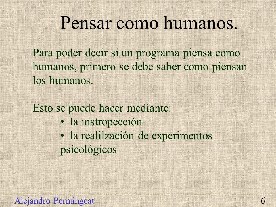 Alejandro Permingeat 6 Pensar como humanos. Para poder decir si un programa piensa como humanos, primero se debe saber como piensan los humanos. Esto
