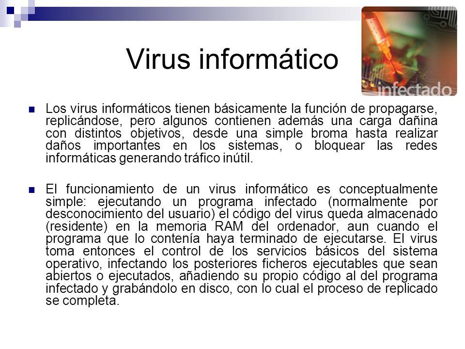 Virus informático Los virus informáticos tienen básicamente la función de propagarse, replicándose, pero algunos contienen además una carga dañina con